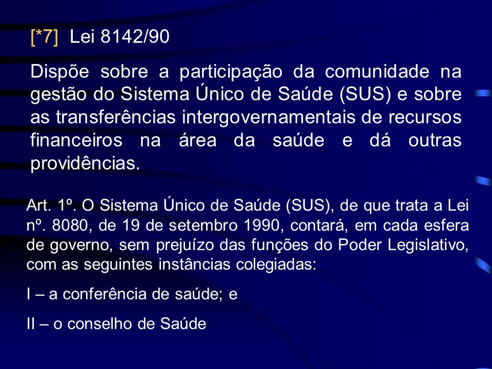 [*7] Lei 8142/90 Dispõe sobre a participação da comunidade na gestão do Sistema Único de Saúde (SUS) e sobre as transferências intergovernamentais de