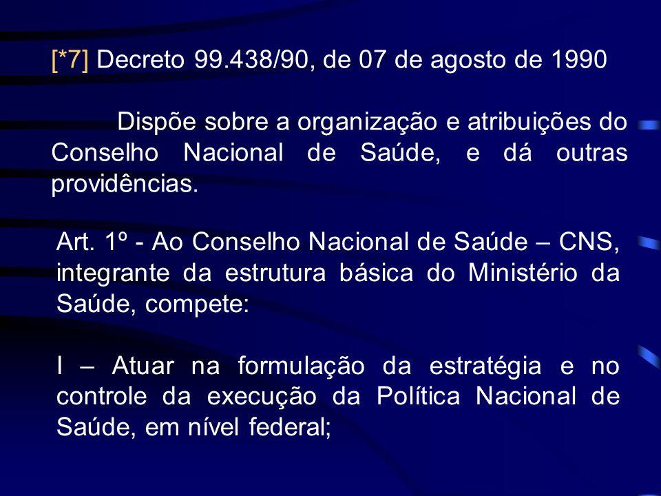 [*7] Decreto 99.438/90, de 07 de agosto de 1990 Dispõe sobre a organização e atribuições do Conselho Nacional de Saúde, e dá outras providências. Art.