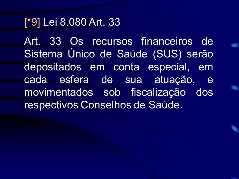 [*9] Lei 8.080 Art. 33 Art. 33 Os recursos financeiros de Sistema Único de Saúde (SUS) serão depositados em conta especial, em cada esfera de sua atua