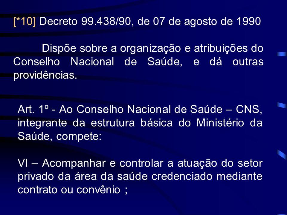 [*10] Decreto 99.438/90, de 07 de agosto de 1990 Dispõe sobre a organização e atribuições do Conselho Nacional de Saúde, e dá outras providências. Art