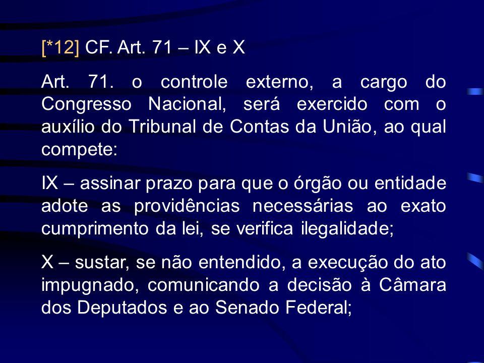 [*12] CF. Art. 71 – IX e X Art. 71. o controle externo, a cargo do Congresso Nacional, será exercido com o auxílio do Tribunal de Contas da União, ao