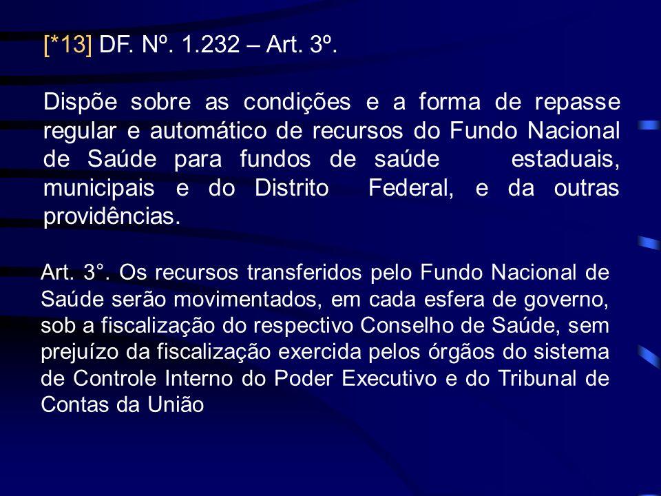 [*13] DF. Nº. 1.232 – Art. 3º. Dispõe sobre as condições e a forma de repasse regular e automático de recursos do Fundo Nacional de Saúde para fundos