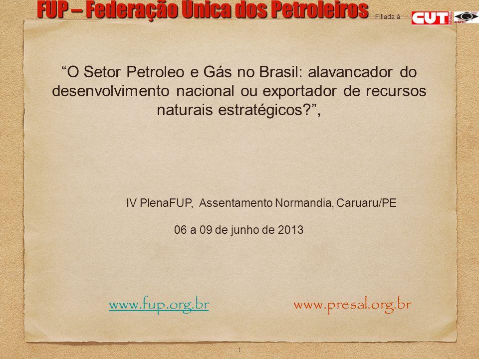 1 FUP – Federação Única dos Petroleiros www.fup.org.br www.presal.org.brwww.fup.org.br Filiada à O Setor Petroleo e Gás no Brasil: alavancador do dese