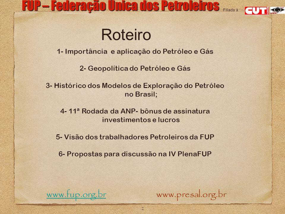 2 FUP – Federação Única dos Petroleiros www.fup.org.br www.presal.org.brwww.fup.org.br Filiada à Roteiro 1- Importância e aplicação do Petróleo e Gás