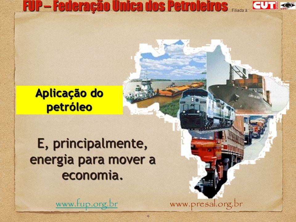 4 FUP – Federação Única dos Petroleiros www.fup.org.br www.presal.org.brwww.fup.org.br Filiada à Aplicação do petróleo E, principalmente, energia para