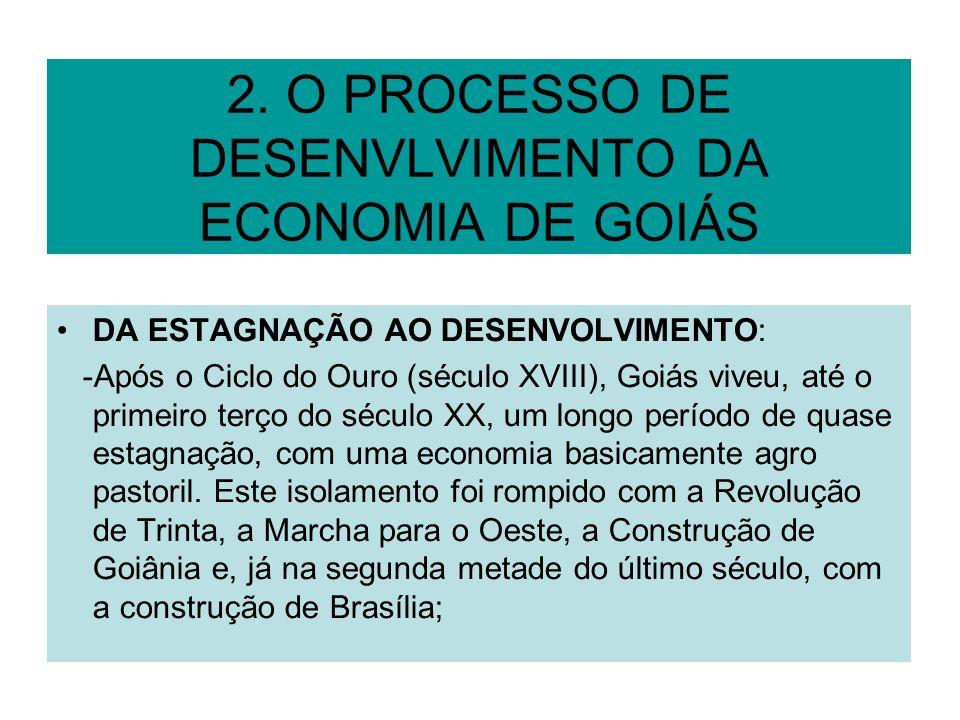 2. O PROCESSO DE DESENVLVIMENTO DA ECONOMIA DE GOIÁS DA ESTAGNAÇÃO AO DESENVOLVIMENTO: -Após o Ciclo do Ouro (século XVIII), Goiás viveu, até o primei