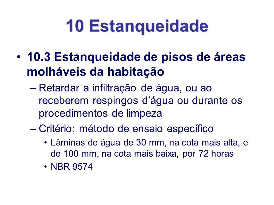 10 Estanqueidade 10.3 Estanqueidade de pisos de áreas molháveis da habitação –Retardar a infiltração de água, ou ao receberem respingos dágua ou duran