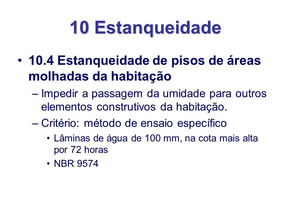 10 Estanqueidade 10.4 Estanqueidade de pisos de áreas molhadas da habitação –Impedir a passagem da umidade para outros elementos construtivos da habit