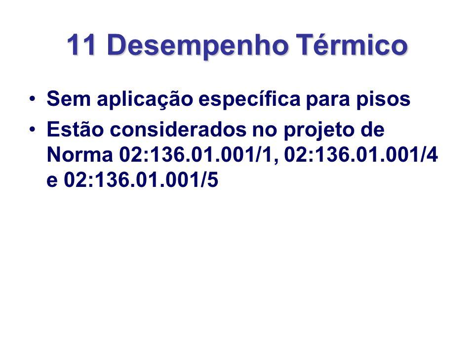 11 Desempenho Térmico Sem aplicação específica para pisos Estão considerados no projeto de Norma 02:136.01.001/1, 02:136.01.001/4 e 02:136.01.001/5