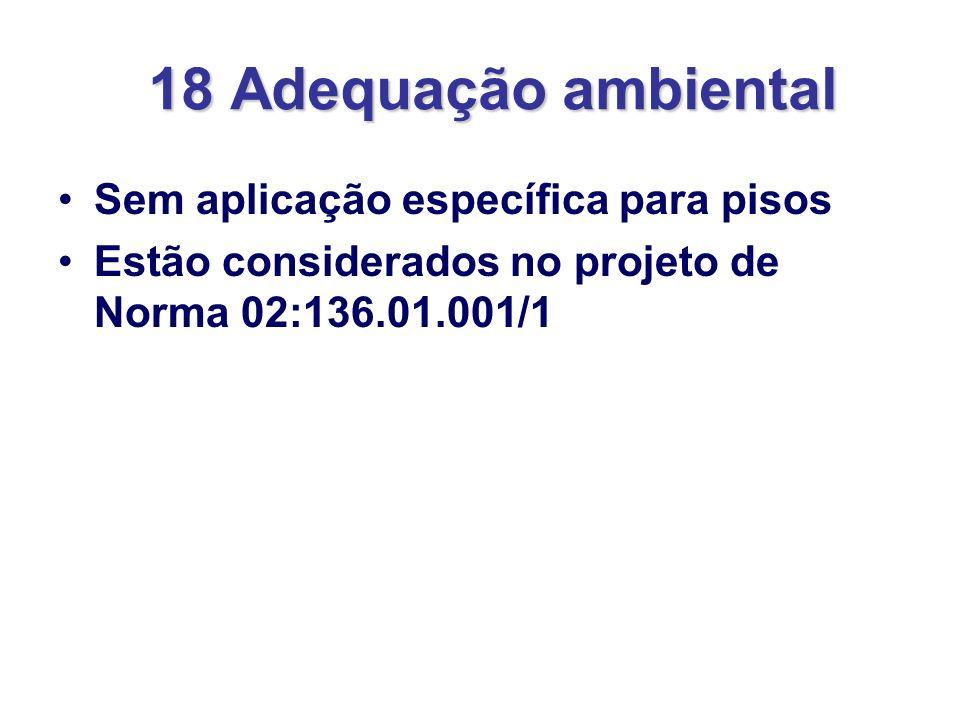 18 Adequação ambiental Sem aplicação específica para pisos Estão considerados no projeto de Norma 02:136.01.001/1