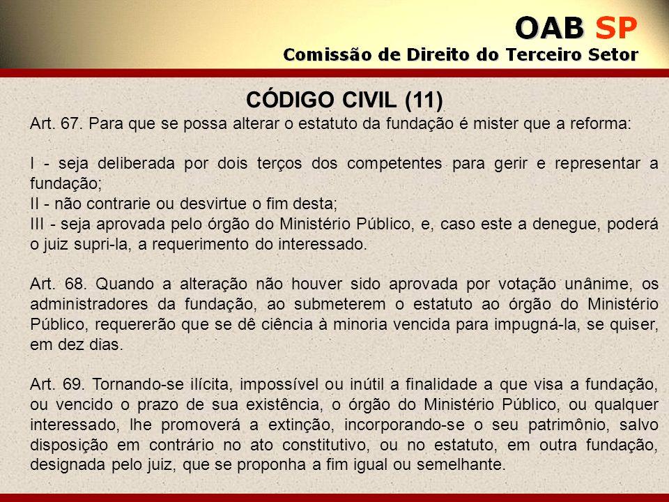 CÓDIGO CIVIL (11) Art. 67. Para que se possa alterar o estatuto da fundação é mister que a reforma: I - seja deliberada por dois terços dos competente