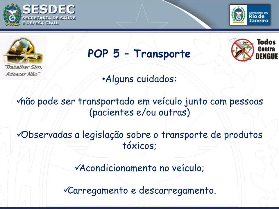 POP 5 – Transporte Alguns cuidados: não pode ser transportado em veículo junto com pessoas (pacientes e/ou outras) Observadas a legislação sobre o tra