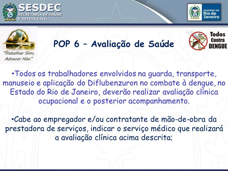 POP 6 – Avaliação de Saúde Todos os trabalhadores envolvidos na guarda, transporte, manuseio e aplicação do Diflubenzuron no combate à dengue, no Esta