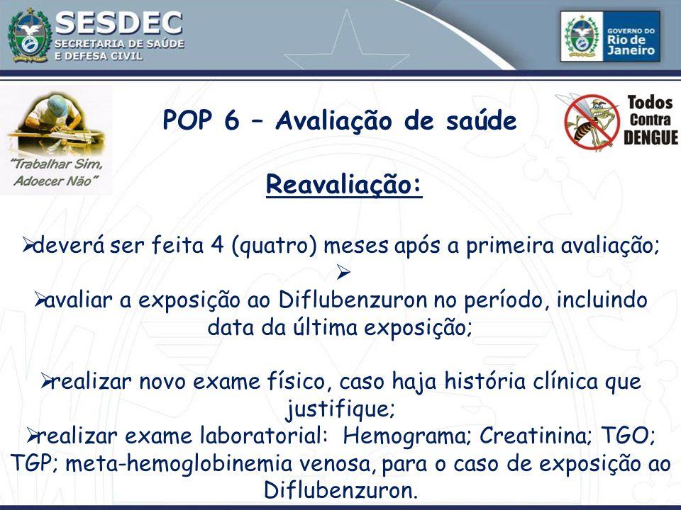 POP 6 – Avaliação de saúde Reavaliação: deverá ser feita 4 (quatro) meses após a primeira avaliação; avaliar a exposição ao Diflubenzuron no período,