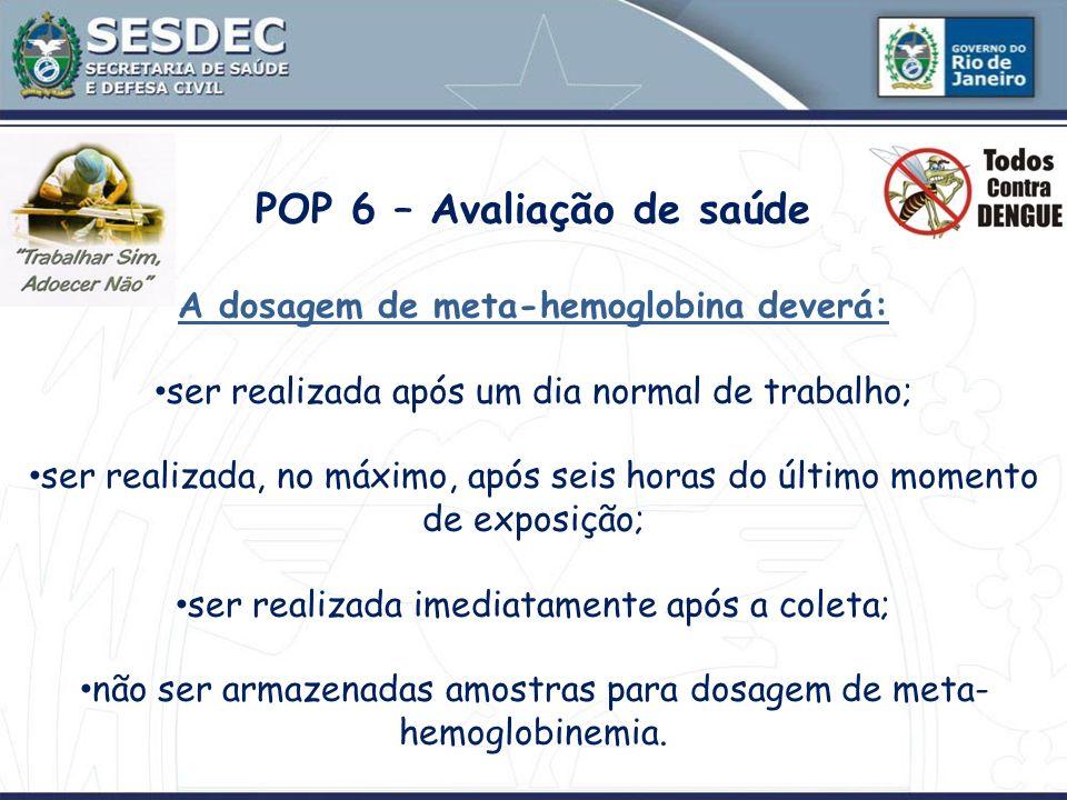POP 6 – Avaliação de saúde A dosagem de meta-hemoglobina deverá: ser realizada após um dia normal de trabalho; ser realizada, no máximo, após seis hor