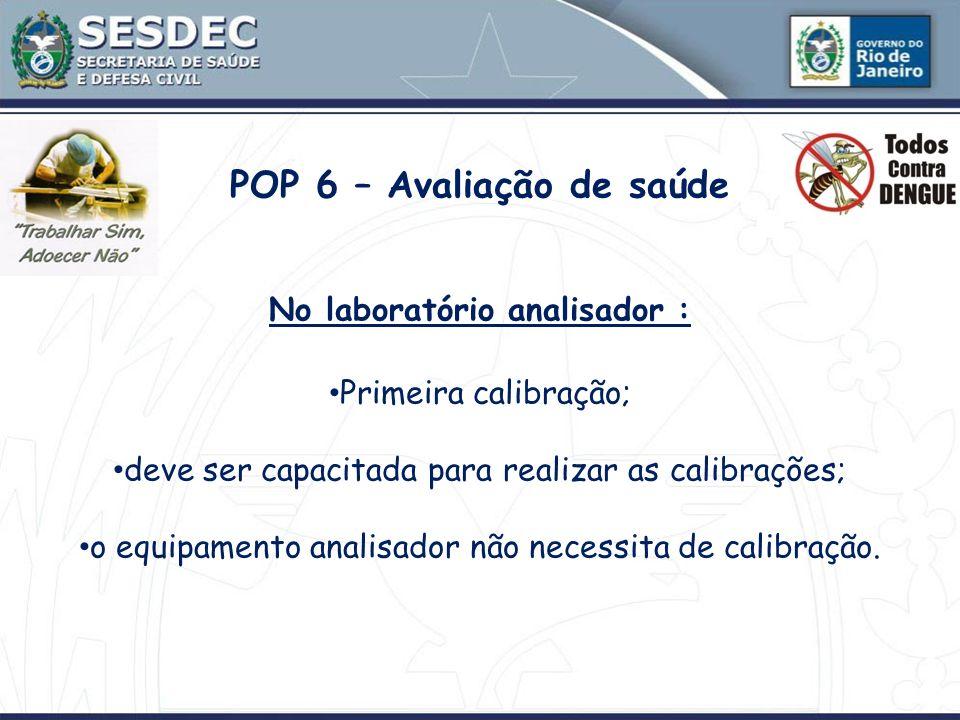 POP 6 – Avaliação de saúde No laboratório analisador : Primeira calibração; deve ser capacitada para realizar as calibrações; o equipamento analisador