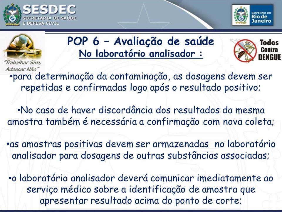 POP 6 – Avaliação de saúde No laboratório analisador : para determinação da contaminação, as dosagens devem ser repetidas e confirmadas logo após o re