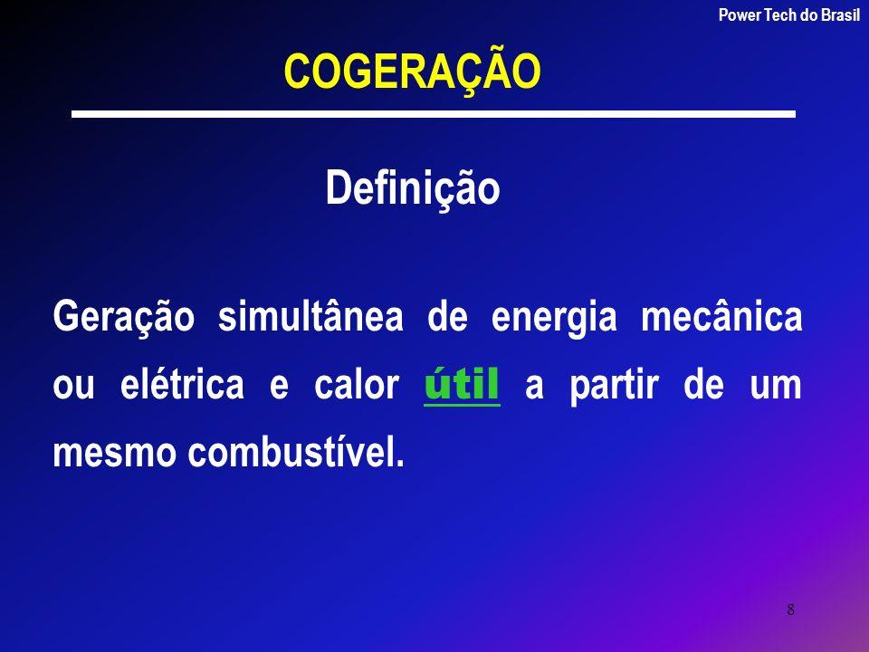 8 COGERAÇÃO Definição Geração simultânea de energia mecânica ou elétrica e calor útil a partir de um mesmo combustível. Power Tech do Brasil