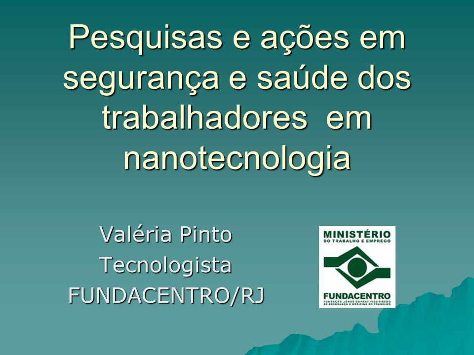 Pesquisas e ações em segurança e saúde dos trabalhadores em nanotecnologia Valéria Pinto TecnologistaFUNDACENTRO/RJ