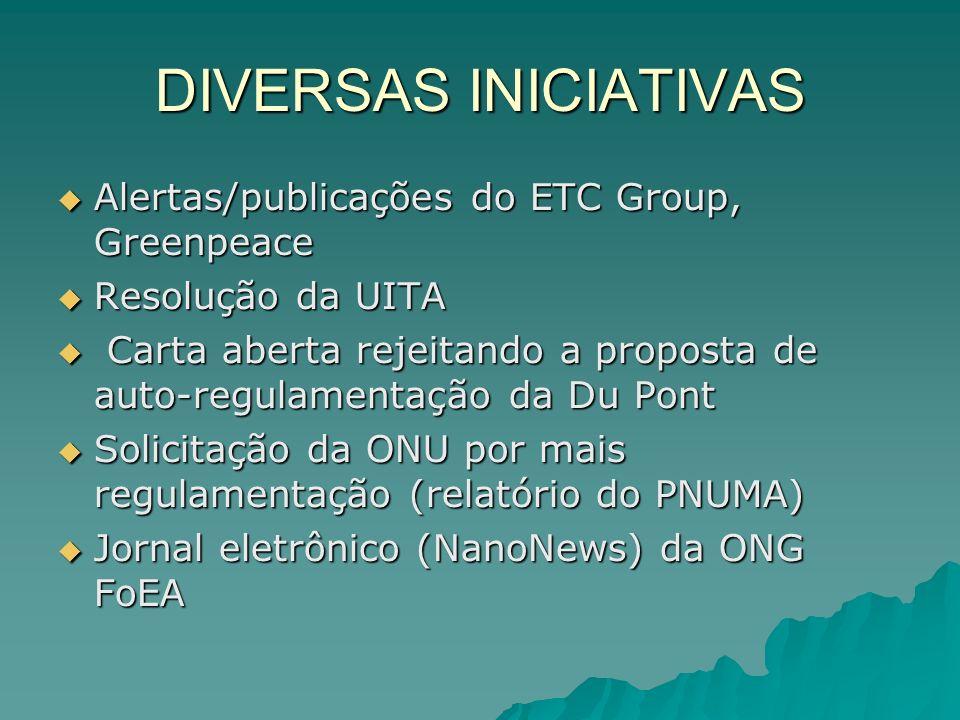 DIVERSAS INICIATIVAS Alertas/publicações do ETC Group, Greenpeace Alertas/publicações do ETC Group, Greenpeace Resolução da UITA Resolução da UITA Carta aberta rejeitando a proposta de auto-regulamentação da Du Pont Carta aberta rejeitando a proposta de auto-regulamentação da Du Pont Solicitação da ONU por mais regulamentação (relatório do PNUMA) Solicitação da ONU por mais regulamentação (relatório do PNUMA) Jornal eletrônico (NanoNews) da ONG FoEA Jornal eletrônico (NanoNews) da ONG FoEA