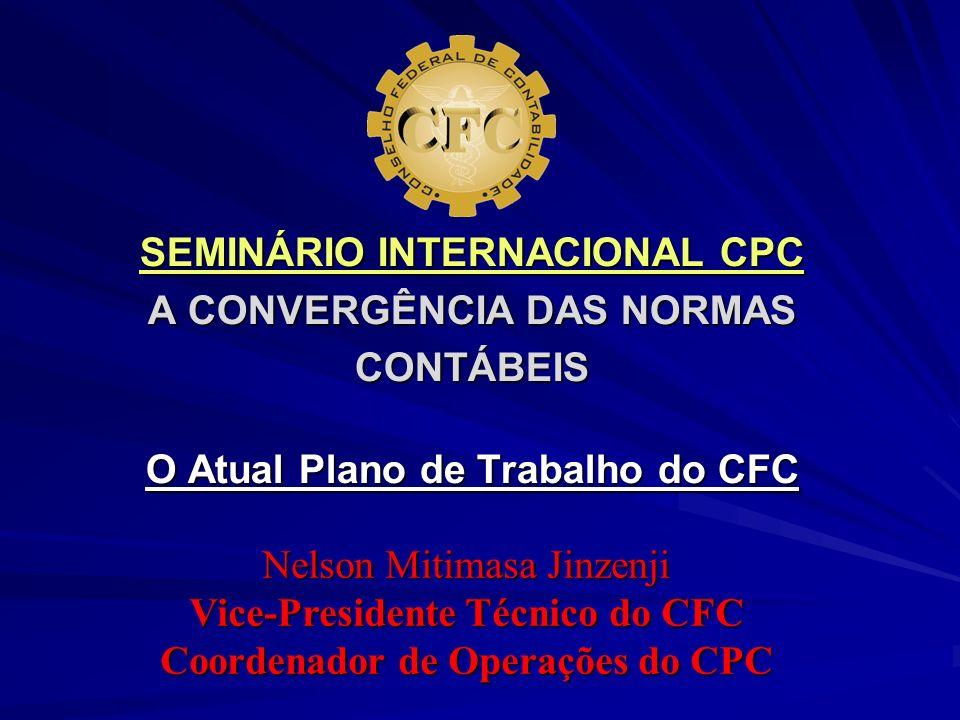 SEMINÁRIO INTERNACIONAL CPC A CONVERGÊNCIA DAS NORMAS CONTÁBEIS O Atual Plano de Trabalho do CFC Nelson Mitimasa Jinzenji Vice-Presidente Técnico do C