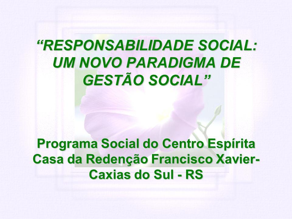 RESPONSABILIDADE SOCIAL: UM NOVO PARADIGMA DE GESTÃO SOCIAL Programa Social do Centro Espírita Casa da Redenção Francisco Xavier- Caxias do Sul - RS R