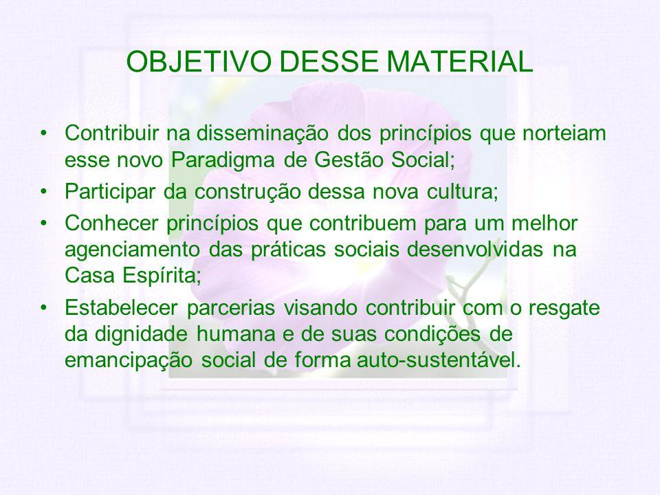 OBJETIVO DESSE MATERIAL Contribuir na disseminação dos princípios que norteiam esse novo Paradigma de Gestão Social; Participar da construção dessa no