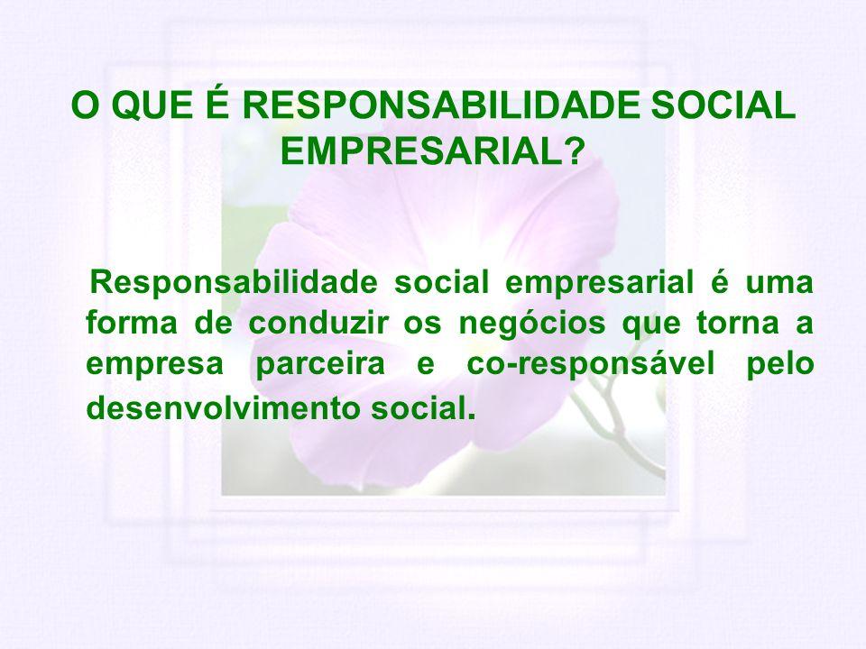 O QUE É RESPONSABILIDADE SOCIAL EMPRESARIAL? Responsabilidade social empresarial é uma forma de conduzir os negócios que torna a empresa parceira e co