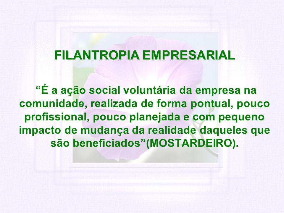 FILANTROPIA EMPRESARIAL É a ação social voluntária da empresa na comunidade, realizada de forma pontual, pouco profissional, pouco planejada e com peq