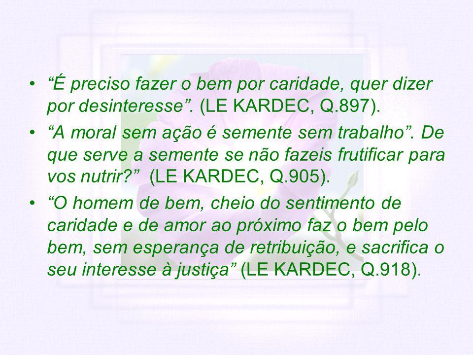 É preciso fazer o bem por caridade, quer dizer por desinteresse. (LE KARDEC, Q.897). A moral sem ação é semente sem trabalho. De que serve a semente s