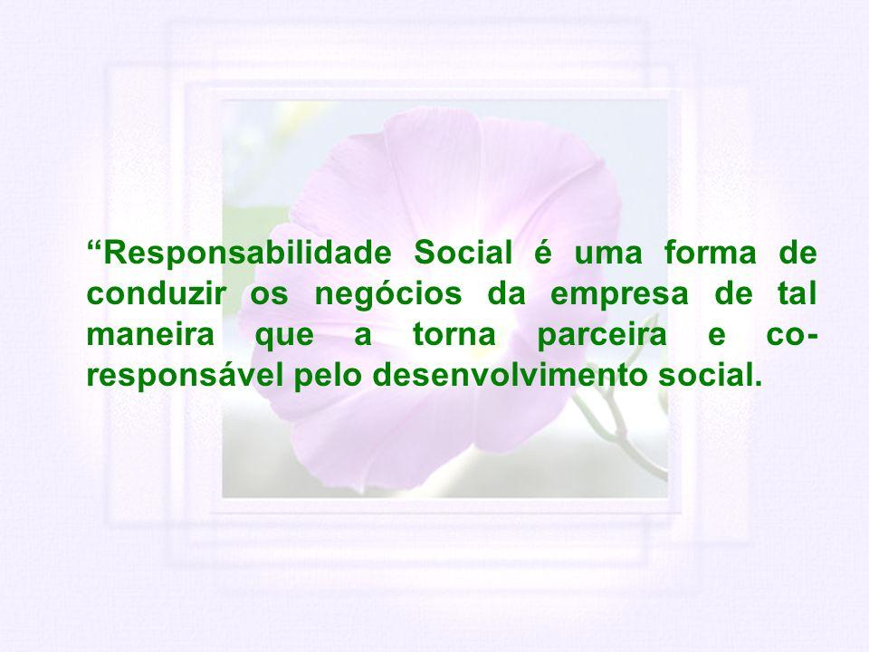 Responsabilidade Social é uma forma de conduzir os negócios da empresa de tal maneira que a torna parceira e co- responsável pelo desenvolvimento soci