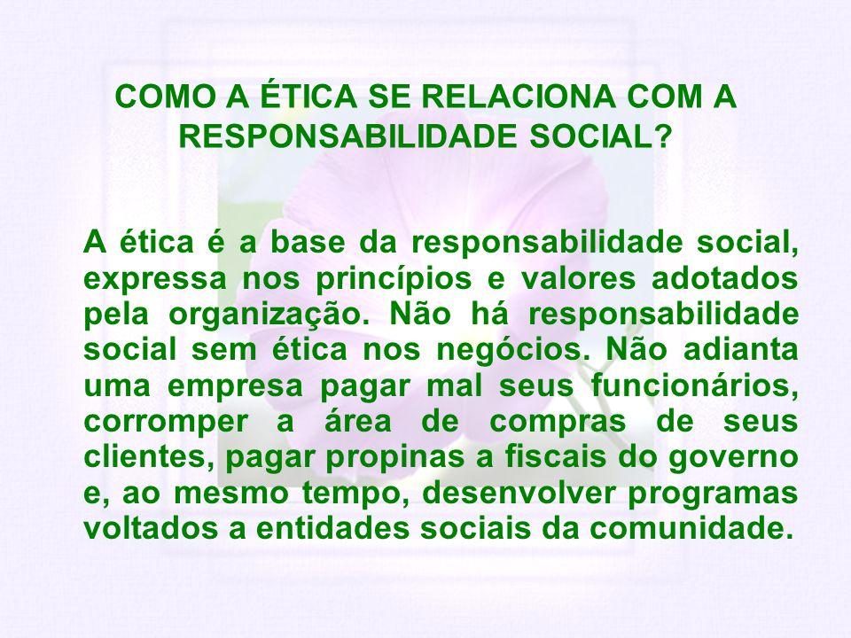 COMO A ÉTICA SE RELACIONA COM A RESPONSABILIDADE SOCIAL? A ética é a base da responsabilidade social, expressa nos princípios e valores adotados pela
