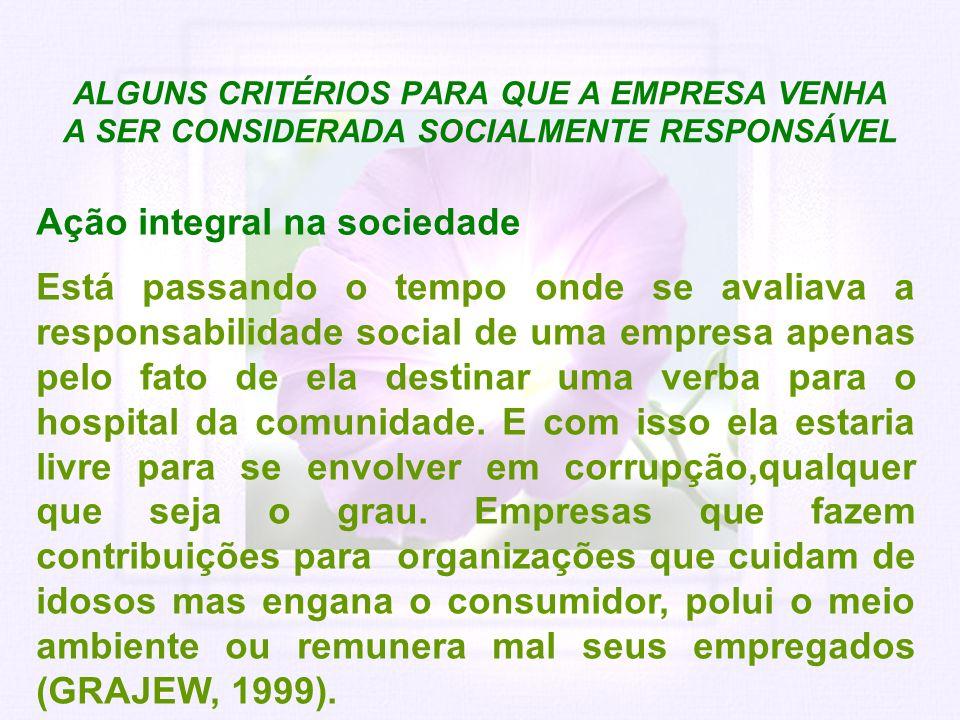 ALGUNS CRITÉRIOS PARA QUE A EMPRESA VENHA A SER CONSIDERADA SOCIALMENTE RESPONSÁVEL Ação integral na sociedade Está passando o tempo onde se avaliava
