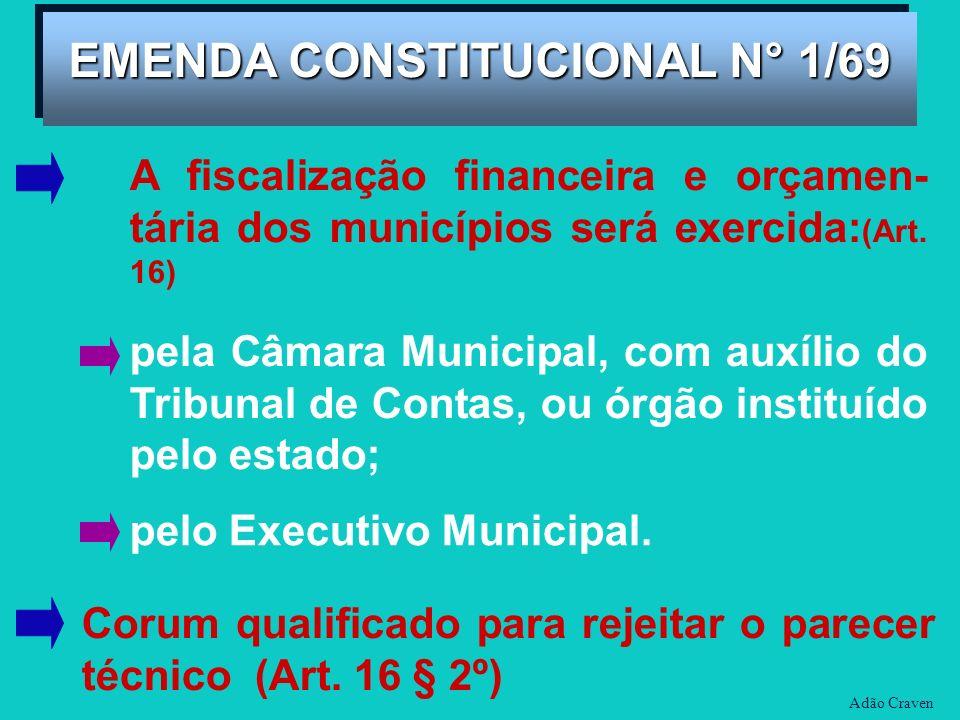 Adão Craven EMENDA CONSTITUCIONAL N° 1/69 A fiscalização financeira e orçamen- tária dos municípios será exercida: (Art. 16) pela Câmara Municipal, co