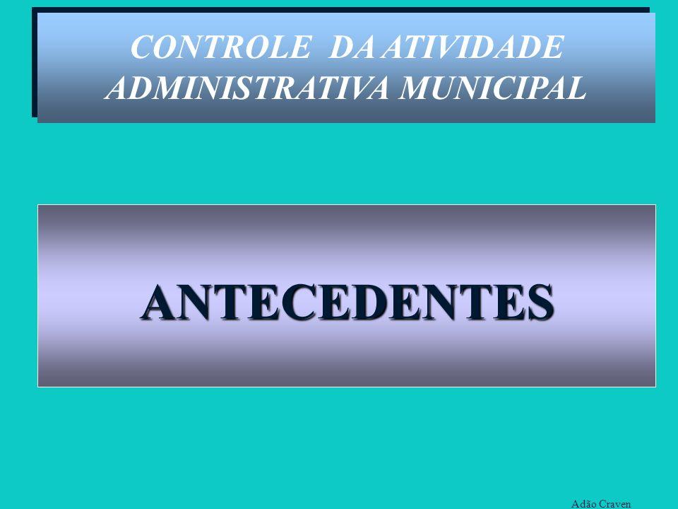 Adão Craven CONTROLE DA ATIVIDADE ADMINISTRATIVA MUNICIPAL ANTECEDENTES