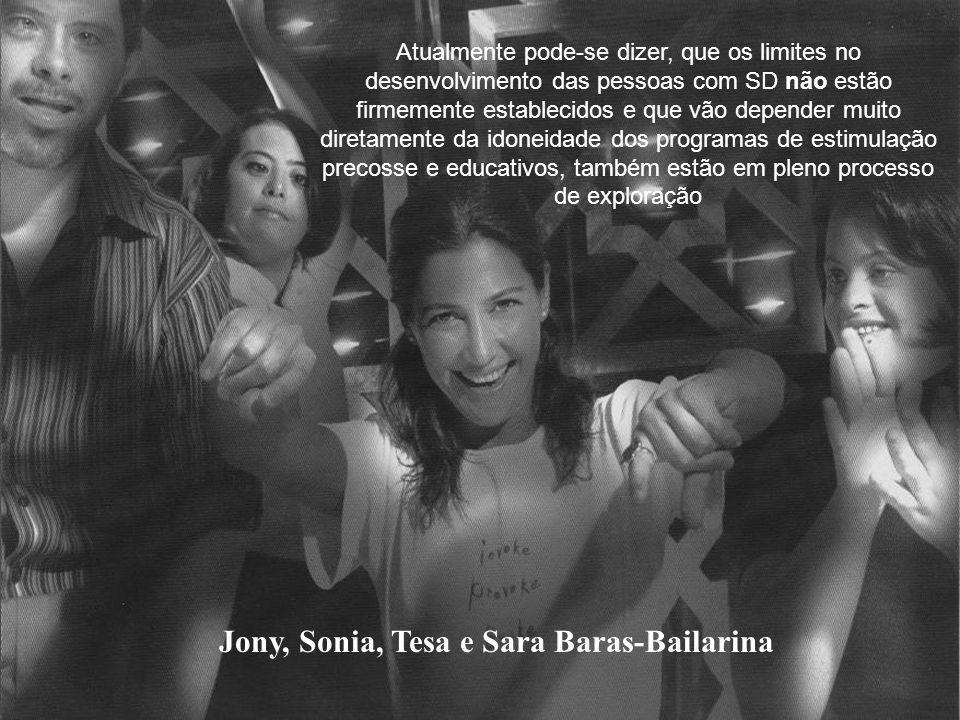 Jony, Sonia, Tesa e Sara Baras-Bailarina Atualmente pode-se dizer, que os limites no desenvolvimento das pessoas com SD não estão firmemente establecidos e que vão depender muito diretamente da idoneidade dos programas de estimulação precosse e educativos, também estão em pleno processo de exploração