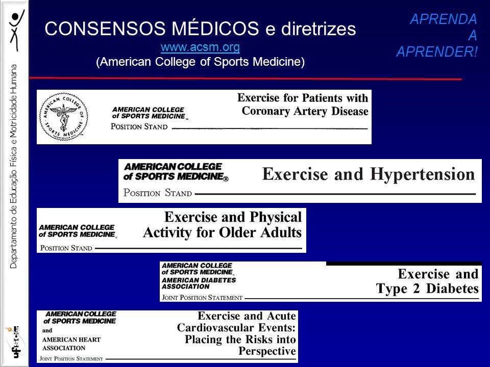 Departamento de Educação Física e Motricidade Humana CONSENSOS MÉDICOS e diretrizes www.acsm.org (American College of Sports Medicine) APRENDA A APREN