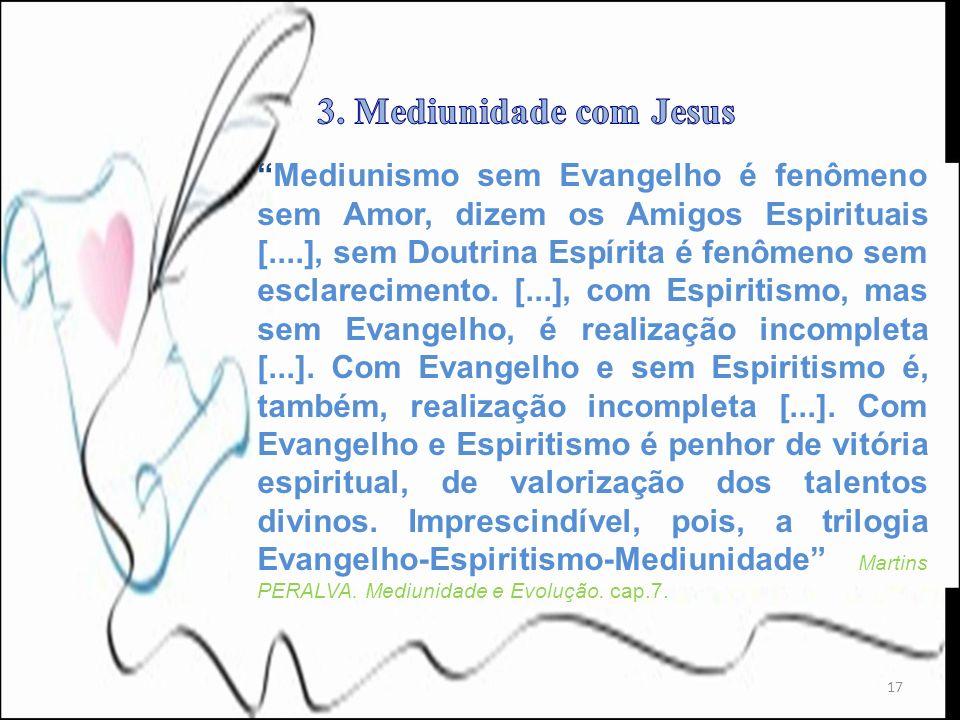 17 Mediunismo sem Evangelho é fenômeno sem Amor, dizem os Amigos Espirituais [....], sem Doutrina Espírita é fenômeno sem esclarecimento. [...], com E