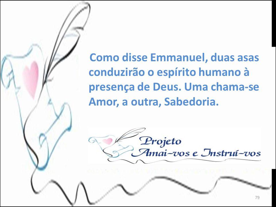 Como disse Emmanuel, duas asas conduzirão o espírito humano à presença de Deus. Uma chama-se Amor, a outra, Sabedoria. 79