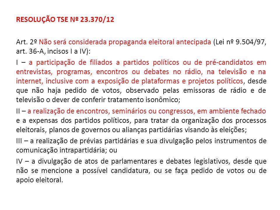 RESOLUÇÃO TSE Nº 23.370/12 Art. 2º Não será considerada propaganda eleitoral antecipada (Lei nº 9.504/97, art. 36-A, incisos I a IV): I – a participaç