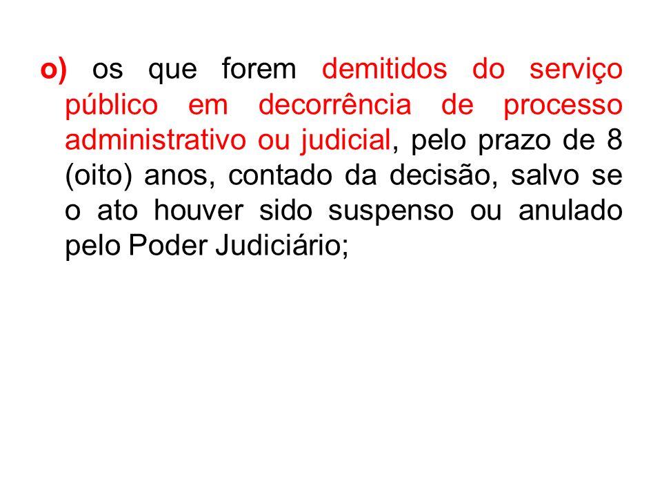 o) os que forem demitidos do serviço público em decorrência de processo administrativo ou judicial, pelo prazo de 8 (oito) anos, contado da decisão, s