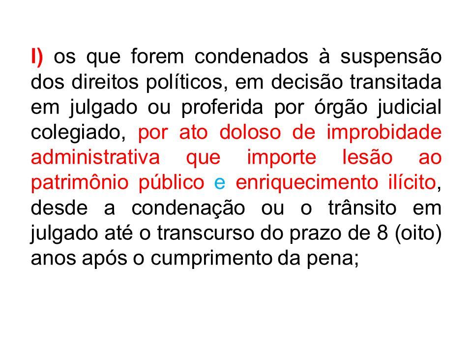 l) os que forem condenados à suspensão dos direitos políticos, em decisão transitada em julgado ou proferida por órgão judicial colegiado, por ato dol