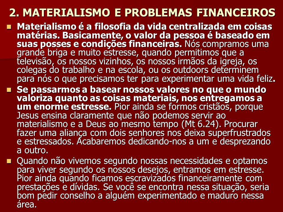 2. MATERIALISMO E PROBLEMAS FINANCEIROS Materialismo é a filosofia da vida centralizada em coisas matérias. Basicamente, o valor da pessoa é baseado e