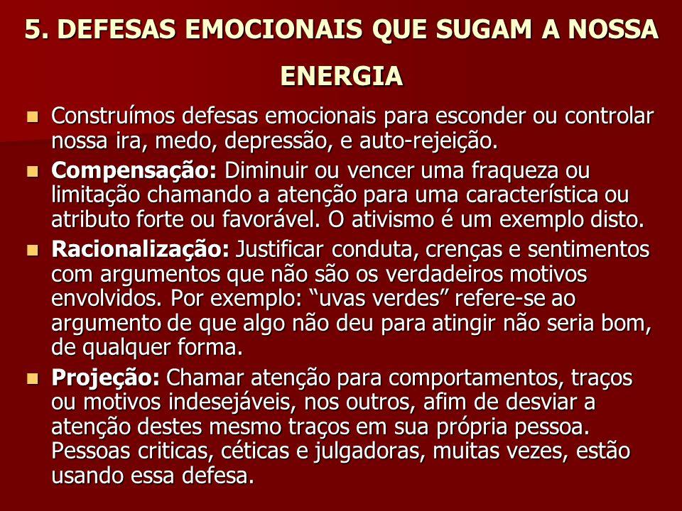 5. DEFESAS EMOCIONAIS QUE SUGAM A NOSSA ENERGIA Construímos defesas emocionais para esconder ou controlar nossa ira, medo, depressão, e auto-rejeição.