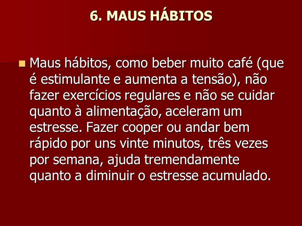 6. MAUS HÁBITOS Maus hábitos, como beber muito café (que é estimulante e aumenta a tensão), não fazer exercícios regulares e não se cuidar quanto à al