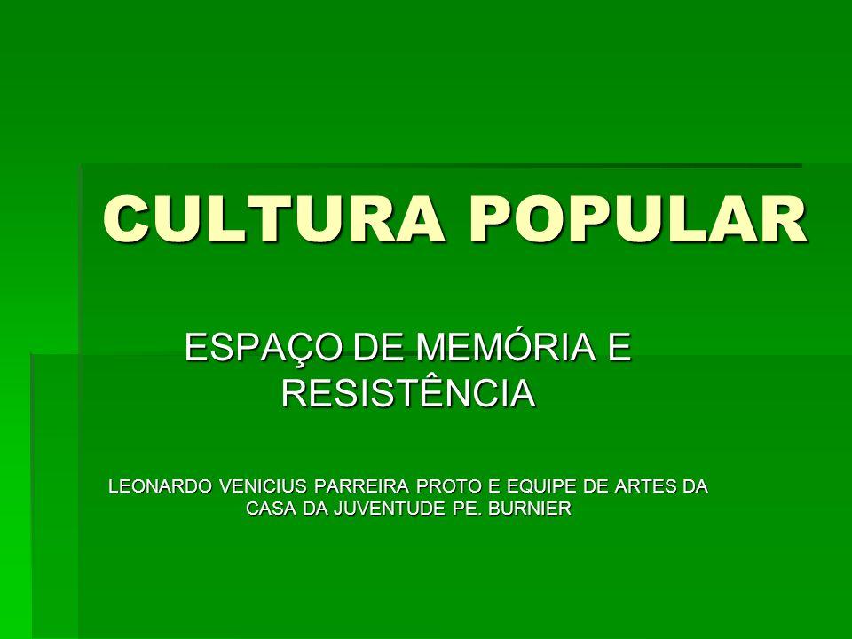 CULTURA POPULAR ESPAÇO DE MEMÓRIA E RESISTÊNCIA LEONARDO VENICIUS PARREIRA PROTO E EQUIPE DE ARTES DA CASA DA JUVENTUDE PE. BURNIER