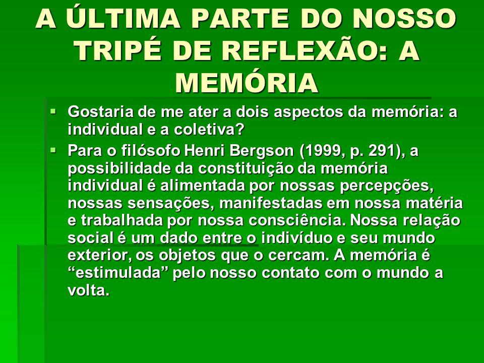 A ÚLTIMA PARTE DO NOSSO TRIPÉ DE REFLEXÃO: A MEMÓRIA Gostaria de me ater a dois aspectos da memória: a individual e a coletiva? Gostaria de me ater a