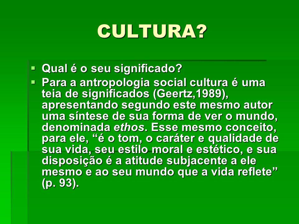 CULTURA? Qual é o seu significado? Qual é o seu significado? Para a antropologia social cultura é uma teia de significados (Geertz,1989), apresentando
