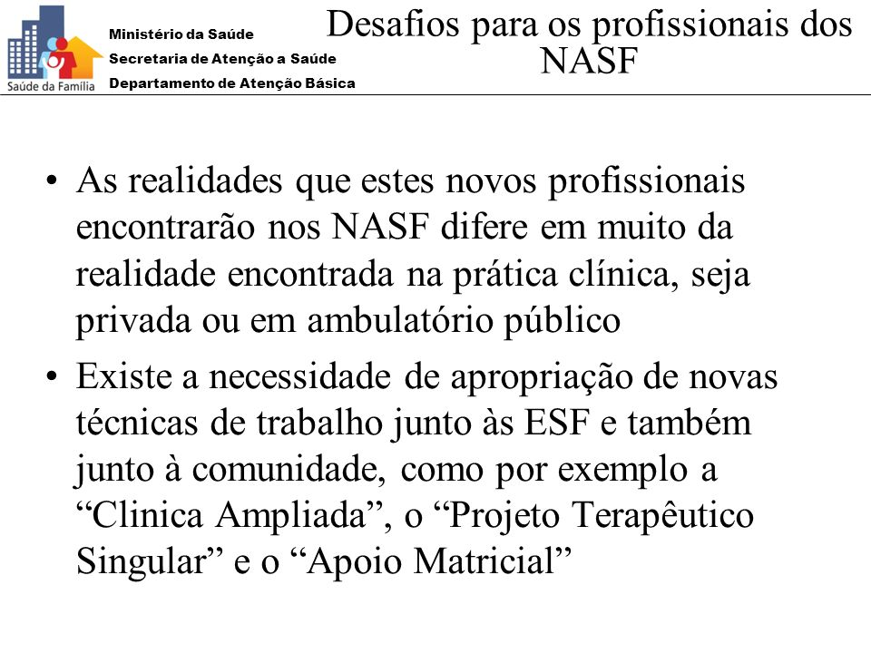 Ministério da Saúde Secretaria de Atenção a Saúde Departamento de Atenção Básica Desafios para os profissionais dos NASF As realidades que estes novos