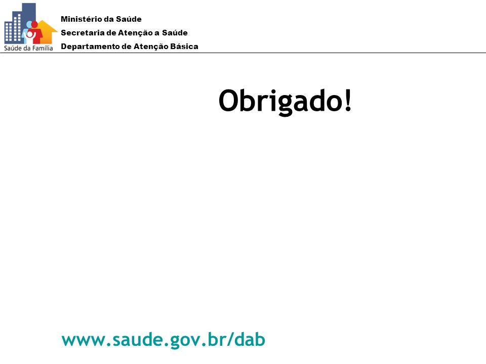 Ministério da Saúde Secretaria de Atenção a Saúde Departamento de Atenção Básica Obrigado! www.saude.gov.br/dab